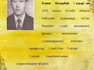 Блиев Назарбай Қадырұлы 1935 жылы Ақтебе облысы Байганин ауданын