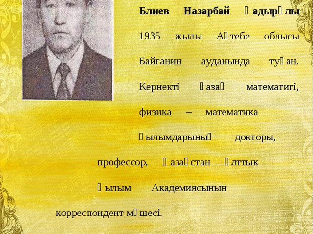 Блиев Назарбай Қадырұлы 1935 жылы Ақтебе облысы Байганин ауданын...
