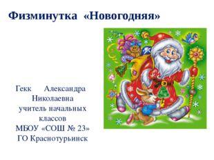 Физминутка «Новогодняя» Гекк Александра Николаевна учитель начальных классов