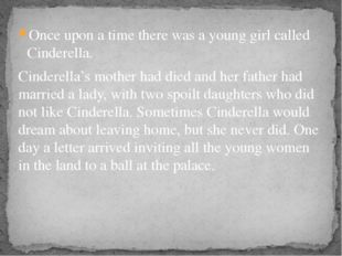 Once upon a time there was a young girl called Cinderella. Cinderella's mothe