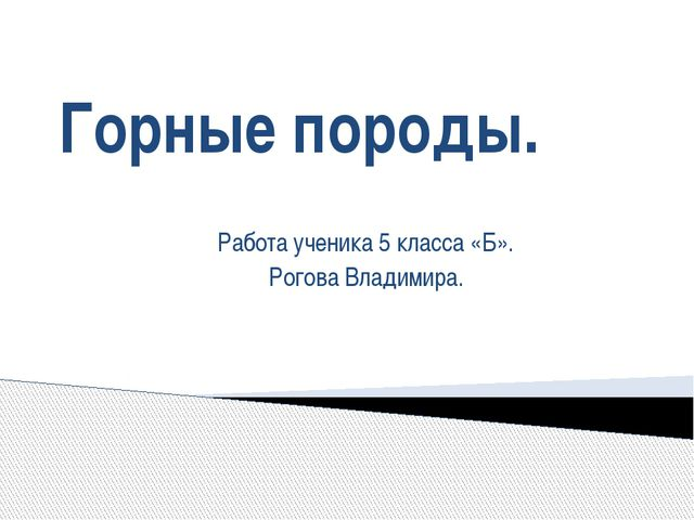 Горные породы. Работа ученика 5 класса «Б». Рогова Владимира.