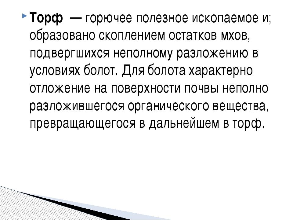Торф — горючее полезное ископаемое и; образовано скоплением остатков мхов, п...