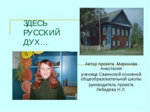 ЗДЕСЬ РУССКИЙ ДУХ… Автор проекта Миронова Анастасия ученица Савинской основно