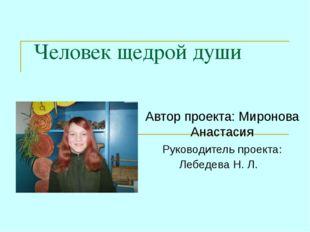 Человек щедрой души Автор проекта: Миронова Анастасия Руководитель проекта: Л
