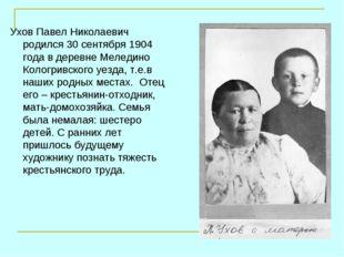 Ухов Павел Николаевич родился 30 сентября 1904 года в деревне Меледино Кологр