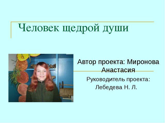Человек щедрой души Автор проекта: Миронова Анастасия Руководитель проекта: Л...