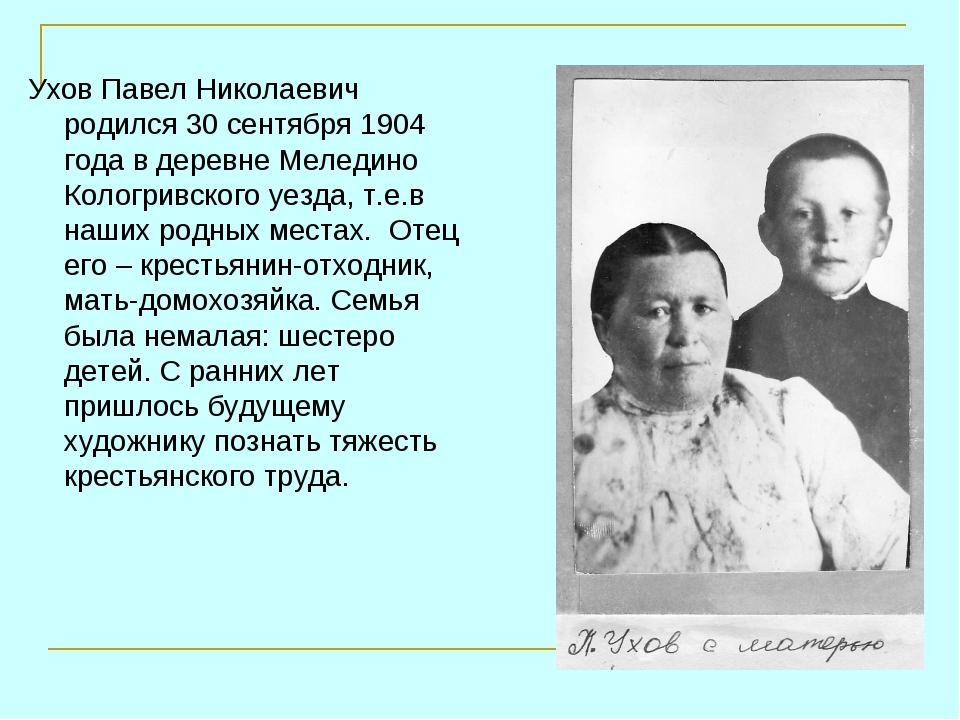 Ухов Павел Николаевич родился 30 сентября 1904 года в деревне Меледино Кологр...
