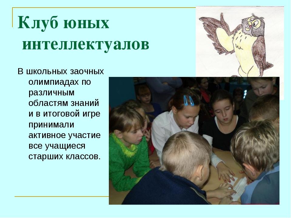 Клуб юных интеллектуалов В школьных заочных олимпиадах по различным областям...