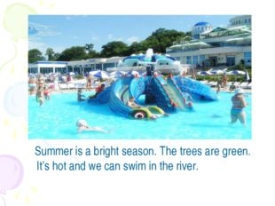 Summer is a bright season. The trees are green. It's hot and we can swim in