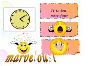 It is ten past four It is ten past five It is two past four