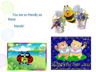 You are so friendly as these friends!