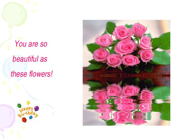 You are so beautiful as these flowers!