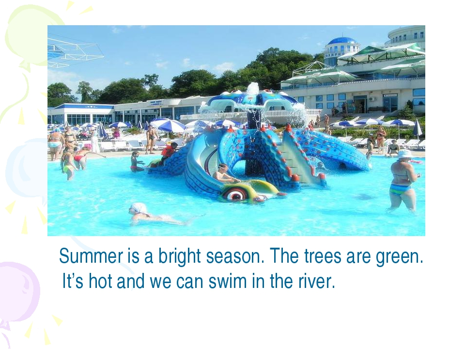 Summer is a bright season. The trees are green. It's hot and we can swim in...