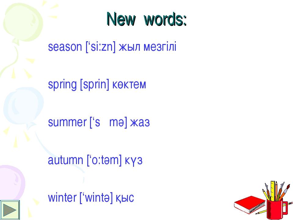 New words: season ['si:zn] жыл мезгілі spring [sprin] көктем summer ['sΛmә] ж...