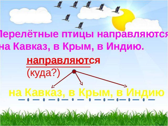 Перелётные птицы направляются на Кавказ, в Крым, в Индию. направляются (куда?...