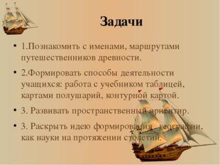 Задачи 1.Познакомить с именами, маршрутами путешественников древности. 2.Форм