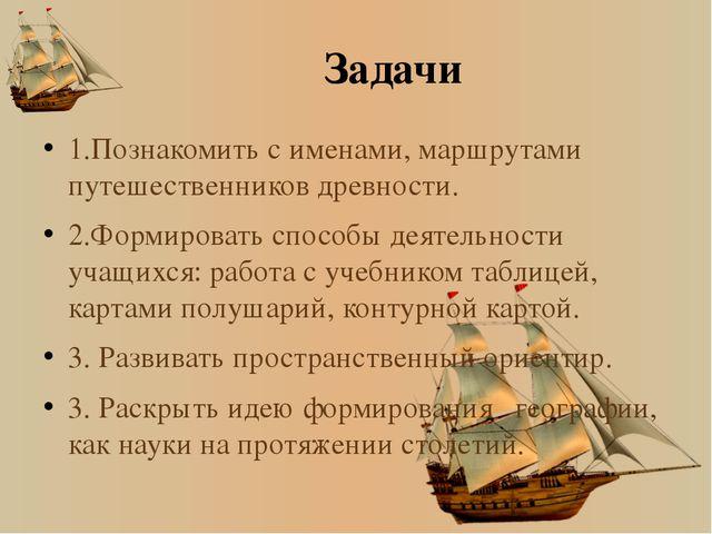 Задачи 1.Познакомить с именами, маршрутами путешественников древности. 2.Форм...