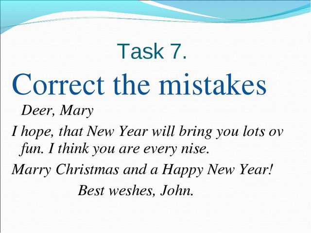Task 7. Correct the mistakes Deer, Mary I hope, that New Year will bring you...