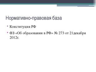 Нормативно-правовая база Конституция РФ ФЗ «Об образовании в РФ» № 273 от 21д