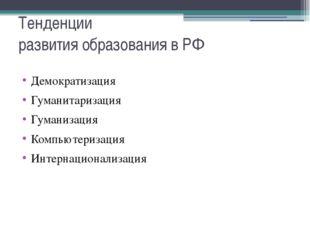 Тенденции развития образования в РФ Демократизация Гуманитаризация Гуманизаци