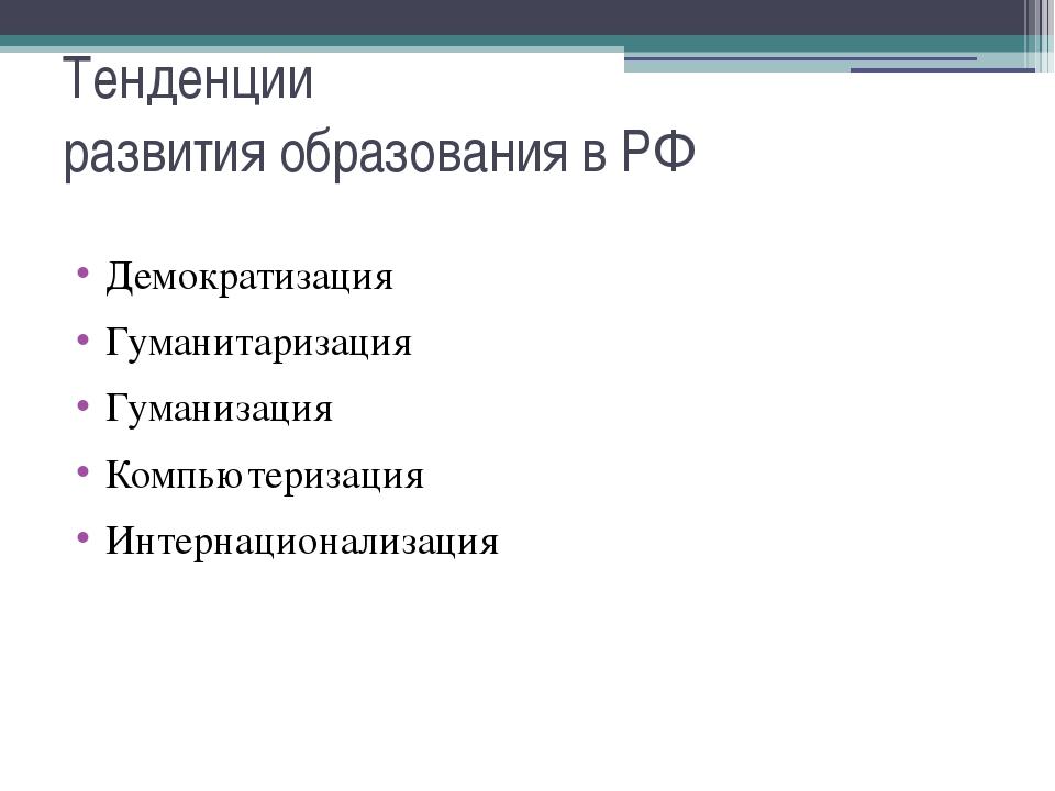 Тенденции развития образования в РФ Демократизация Гуманитаризация Гуманизаци...