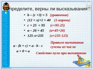 Определите, верны ли высказывания b – (с +3) = 5 (уравнение) (12 + x)+1 = 40