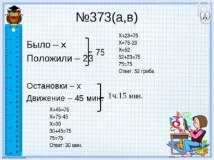 №373(а,в) Было – х Положили – 23 Остановки – х Движение – 45 мин. 75 1ч.15 ми