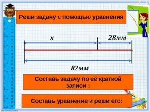 x 28мм 82мм Составь задачу по её краткой записи : Реши задачу с помощью уравн