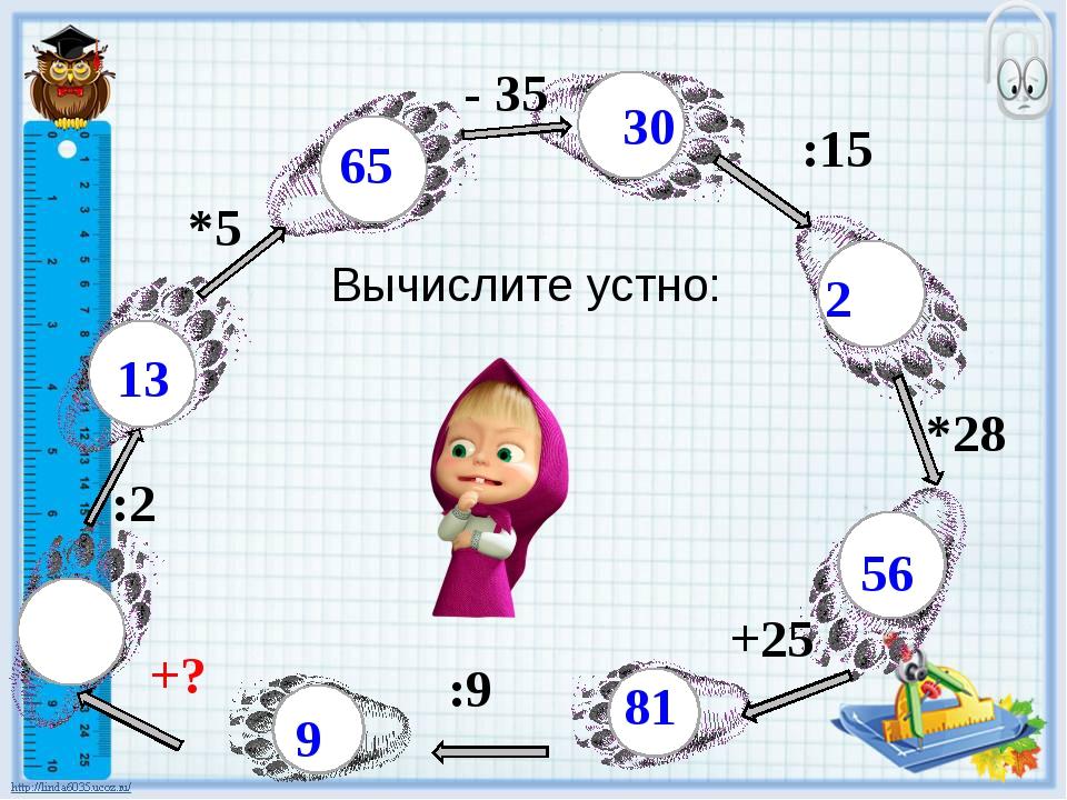 Вычислите устно: 26 :2 13 *5 65 :15 30 2 *28 56 - 35 +25 66 81 :9 +? 9