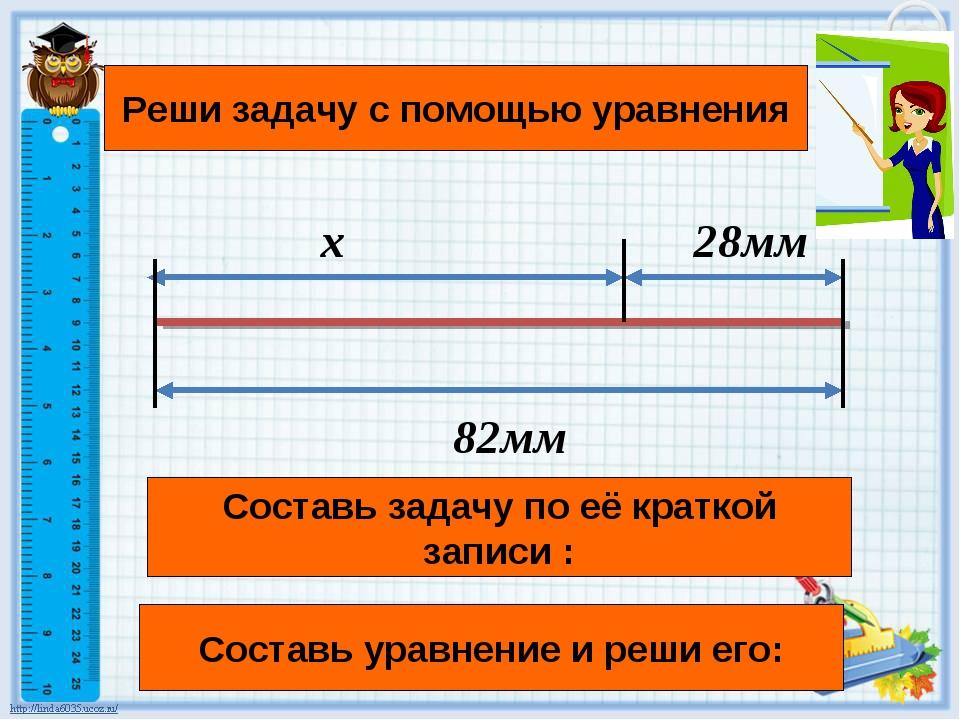 x 28мм 82мм Составь задачу по её краткой записи : Реши задачу с помощью уравн...