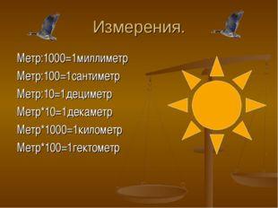 Измерения. Метр:1000=1миллиметр Метр:100=1сантиметр Метр:10=1дециметр Метр*10