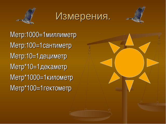 Измерения. Метр:1000=1миллиметр Метр:100=1сантиметр Метр:10=1дециметр Метр*10...