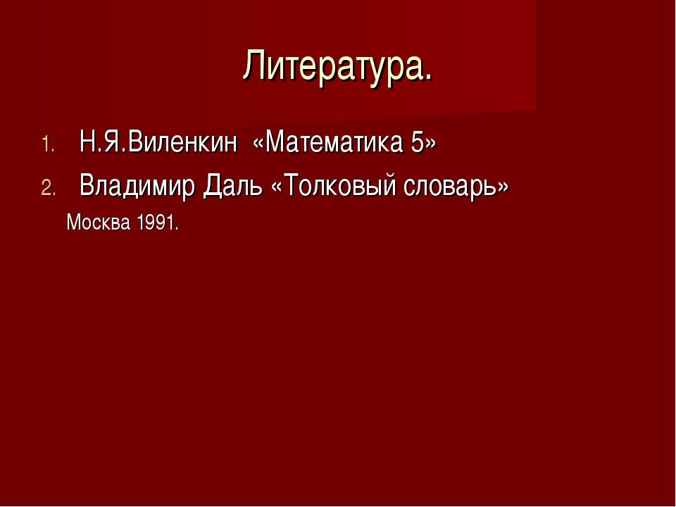 Литература. Н.Я.Виленкин «Математика 5» Владимир Даль «Толковый словарь» Моск...