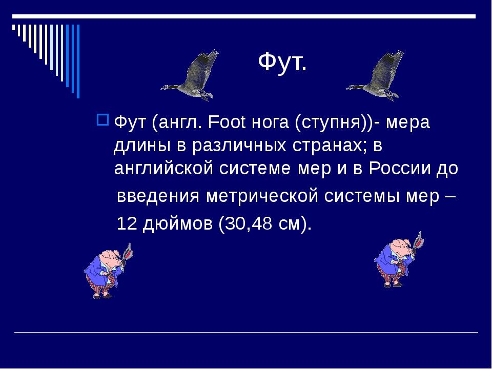 Фут. Фут (англ. Foot нога (ступня))- мера длины в различных странах; в англи...