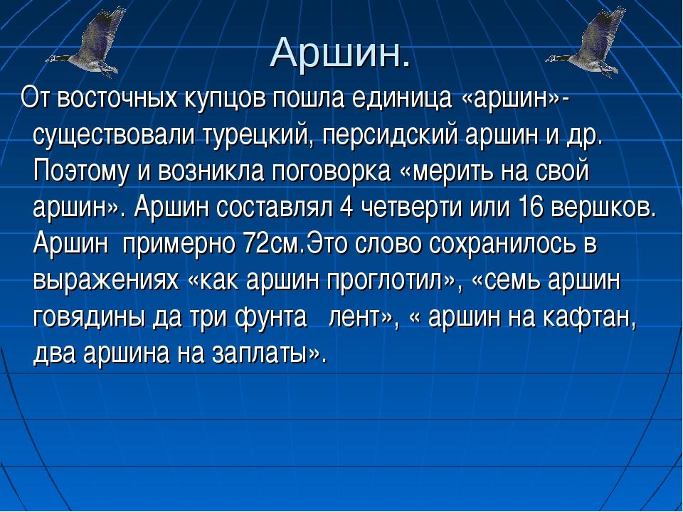 Аршин. От восточных купцов пошла единица «аршин»- существовали турецкий, перс...
