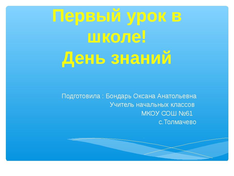 Первый урок в школе! День знаний Подготовила : Бондарь Оксана Анатольевна Учи...
