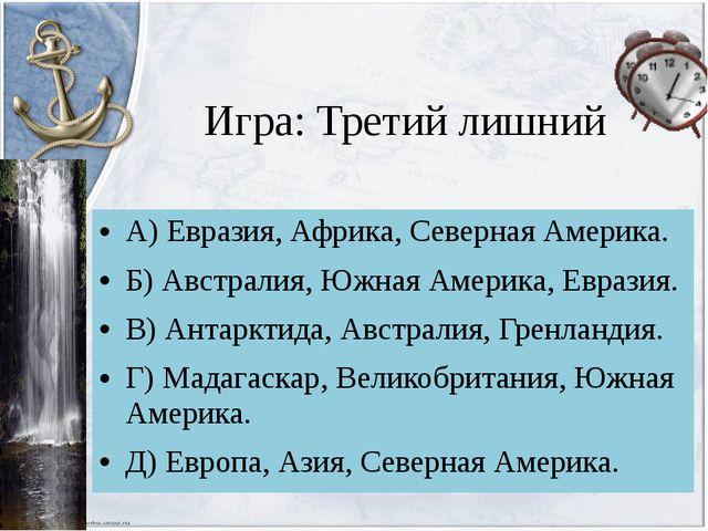Игра: Третий лишний А) Евразия,Африка, Северная Америка. Б) Австралия, Южная...