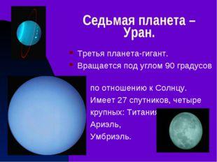 Седьмая планета – Уран. Третья планета-гигант. Вращается под углом 90 градусо