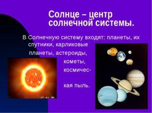 Солнце – центр солнечной системы. В Солнечную систему входят: планеты, их спу