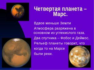 Четвертая планета – Марс. Вдвое меньше Земли Атмосфера разряжена в основном и
