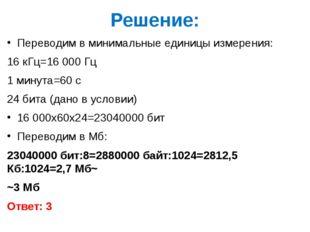 Решение: Переводим в минимальные единицы измерения: 16 кГц=16 000 Гц 1 минута