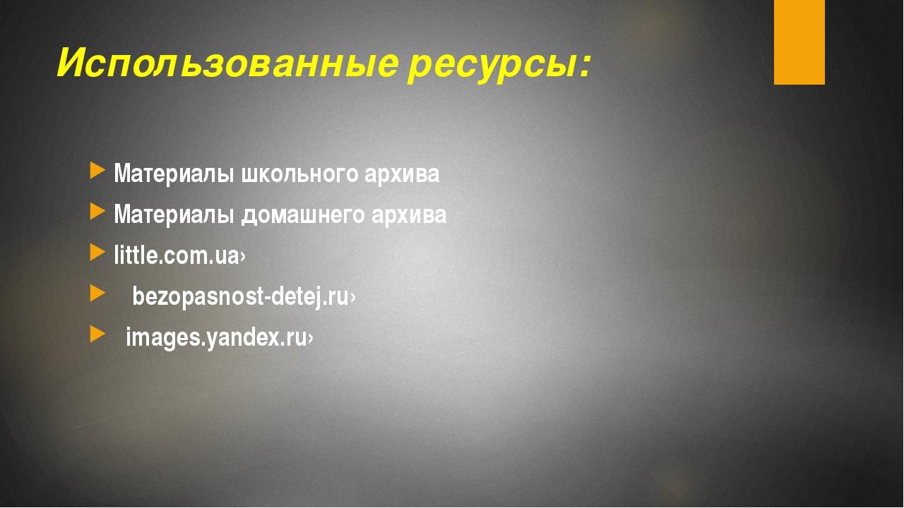 Использованные ресурсы: Материалы школьного архива Материалы домашнего архива...