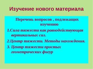 Изучение нового материала Перечень вопросов , подлежащих изучению 1.Сила тяже