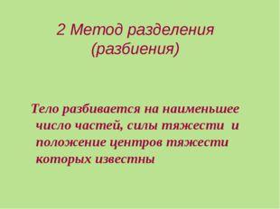 2 Метод разделения (разбиения) Тело разбивается на наименьшее число частей, с