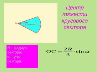 Центр тяжести кругового сектора R – радиус сектора; α – угол сектора.