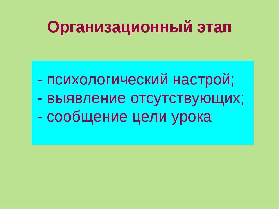 Организационный этап - психологический настрой; - выявление отсутствующих; -...