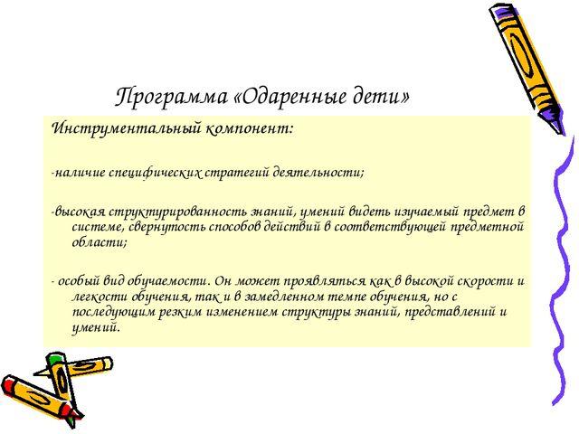 Программа «Одаренные дети» Инструментальный компонент: -наличие специфических...