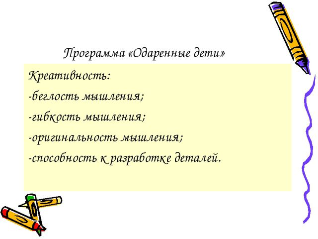 Программа «Одаренные дети» Креативность: -беглость мышления; -гибкость мышлен...