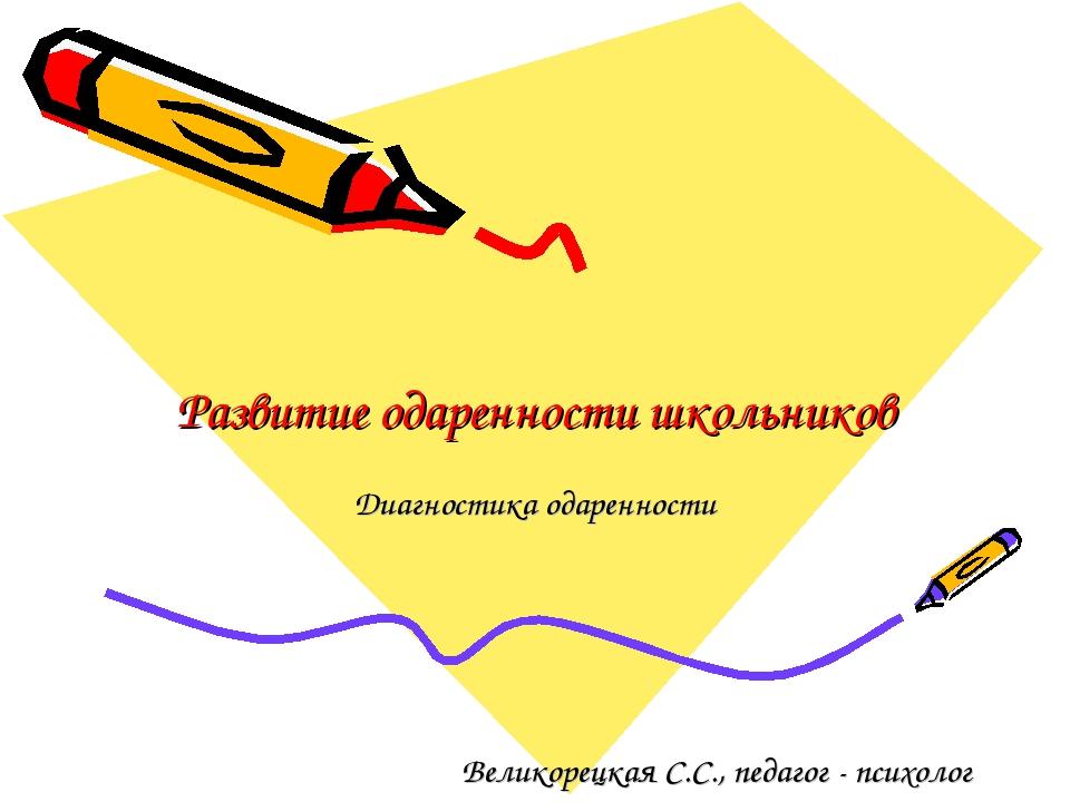 Развитие одаренности школьников Диагностика одаренности Великорецкая С.С., пе...