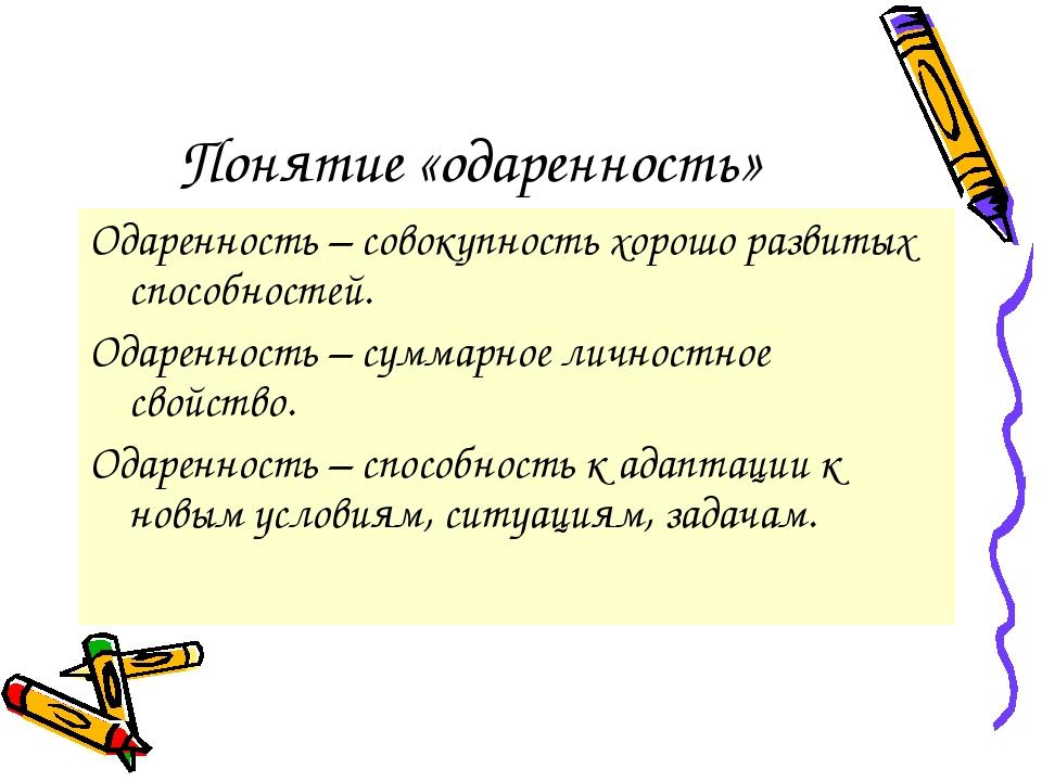 Понятие «одаренность» Одаренность – совокупность хорошо развитых способностей...
